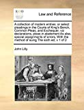 Lilly, John: A collection of modern entries: or select pleadings in the Courts of King's Bench, Common Pleas, and Exchequer, viz declarations, pleas in abatement ... the method of suing The sixth ed,  v 1 of 2