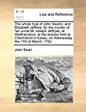 Swan, John: The whole tryal of John Swann, and Elizabeth Jeffries, for the murder of her uncle Mr Joseph Jeffryes, at Walthamstow: at the assizes held at Chelmsford in Essex, on Wednesday the 11th of March, 1752