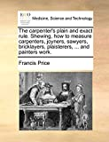 Price, Francis: The carpenter's plain and exact rule. Shewing, how to measure carpenters, joyners, sawyers, bricklayers, plaisterers, ... and painters work.