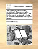 Browne, Richard: The English school reformed: containing, I. Rules shewing the nature of vowels, consonants, ... VI. English words contracted, ... lastly, an accidence adapted to our English tongue.