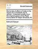 Sawyer, Edmund: Memorials of affairs of state in the reigns of Q. Elizabeth and K. James I. Collected (chiefly) from the original papers of the Right Honourable Sir Ralph Winwood, Kt.