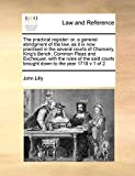 Lilly, John: The practical register: or, a general abridgment of the law, as it is now practised in the several courts of Chancery, King's Bench, Common Pleas and ... courts brought down to the year 1719 v 1 of 2