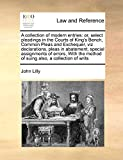 Lilly, John: A collection of modern entries: or, select pleadings in the Courts of King's Bench, Common Pleas and Exchequer, viz declarations, pleas in abatement, ... method of suing  also, a collection of writs