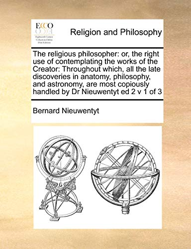 the-religious-philosopher-or-the-right-use-of-contemplating-the-works-of-the-creator-throughout-which-all-the-late-discoveries-in-anatomy-handled-by-dr-nieuwentyt-ed-2-v-1-of-3