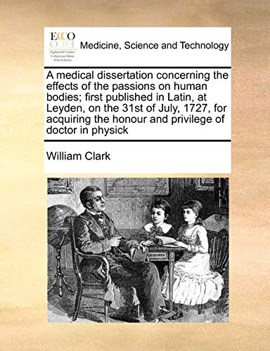 a-medical-dissertation-concerning-the-effects-of-the-passions-on-human-bodies-first-published-in-latin-at-leyden-on-the-31st-of-july-1727-for-the-honour-and-privilege-of-doctor-in-physick