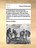 Phillips, Robert: A dissertation concerning the present state of the high roads of England, especially of those near London. Wherein is propos'd a new method of repairing and maintaining them