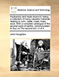Houghton, John: Husbandry and trade improv'd: being a collection of many valuable materials relating to corn, cattle, coals, hops, wool,  With a complete catalogue of ... In four vs The second ed v 3 of 4