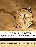 Dresden, Staatliche Kunstsammlungen: GUIDE TO THE ROYAL COLLECTIONS OF DRESDEN