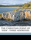 Knox, George William: The Christian point of view: three addresses