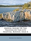 Hospital, Boston City: Annual Report Of The Trustees Of The City Hospital, Boston, Issue 4