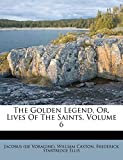 Voragine), Jacobus (de: The Golden Legend, Or, Lives Of The Saints, Volume 6