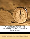 Kelham, Robert: A Dictionary Of The Norman Or Old French Language