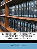 Vitoria, Francisco de: Relectiones Theologicae ...: Accesit Copiosissimus Materiarum Index (Italian Edition)