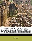 Bavaria: Der Code Civil Mit Den Äbanderungen Durch Reichs- Und Bayerisches Landesrecht (French Edition)