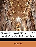 Augustine: S. Avrelii Avgvstini ...: De Civitate Dei Libri Xxii. ... (Latin Edition)