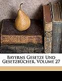 Bavaria: Bayerns Gesetze Und Gesetzbücher, Volume 27 (German Edition)