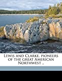 Allen, Paul: Lewis and Clarke, Pioneers of the Great American Northwest .. Volume 2