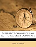 Martin, Edward J: Interstate commerce law, Act to regulate commerce Volume pt.3