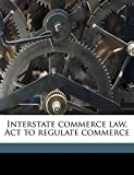 Martin, Edward J: Interstate commerce law, Act to regulate commerce Volume pt.4