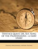 Macdonald, Greville: Trystie's quest, or, Kit, King of the Pigwidgeons: a fairy story