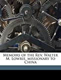 Lowrie, Walter M. 1819-1847: Memoirs of the Rev. Walter M. Lowrie, missionary to China