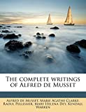 Musset, Alfred de: The complete writings of Alfred de Musset Volume 1