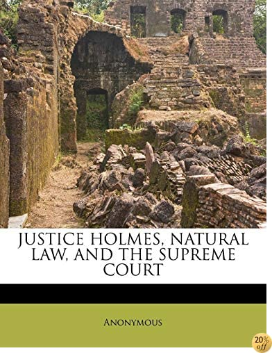 JUSTICE HOLMES, NATURAL LAW, AND THE SUPREME COURT