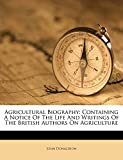 Donaldson, John: Agricultural Biography: Containing A Notice Of The Life And Writings Of The British Authors On Agriculture