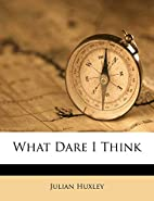 What Dare I Think? by Julian Huxley