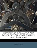Levin, David: History As Romantic Art Bencroft Prescott Motley And Parkman