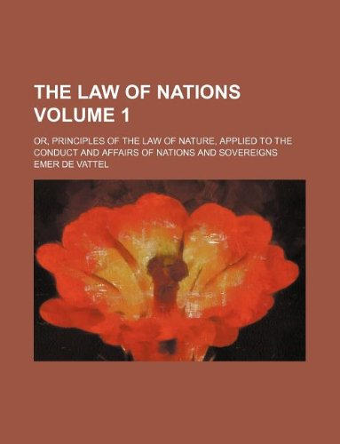 the-law-of-nations-volume-1-or-principles-of-the-law-of-nature-applied-to-the-conduct-and-affairs-of-nations-and-sovereigns