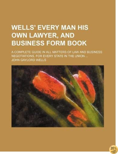 Wells' every man his own lawyer, and business form book; a complete guide in all matters of law and business negotiations, for every state in the Union