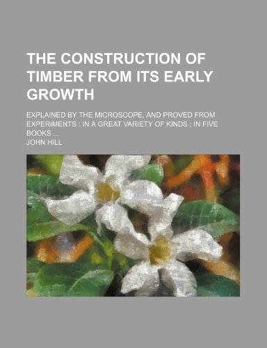the-construction-of-timber-from-its-early-growth-explained-by-the-microscope-and-proved-from-experiments-in-a-great-variety-of-kinds-in-five-books