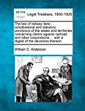 Anderson, William C.: The law of railway liens: constitutional and statutory provisions of the states and territories concerning claims against railroad and other corporations ... with a digest of the decisions thereon.