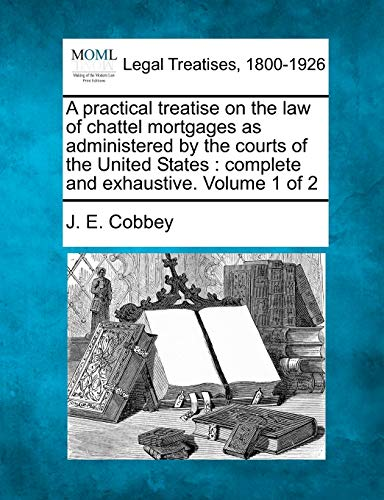 a-practical-treatise-on-the-law-of-chattel-mortgages-as-administered-by-the-courts-of-the-united-states-complete-and-exhaustive-volume-1-of-2