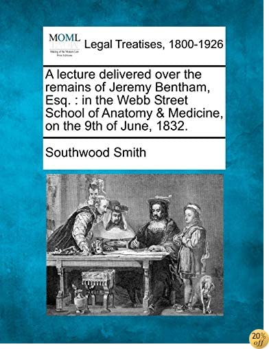 A lecture delivered over the remains of Jeremy Bentham, Esq.: in the Webb Street School of Anatomy & Medicine, on the 9th of June, 1832.