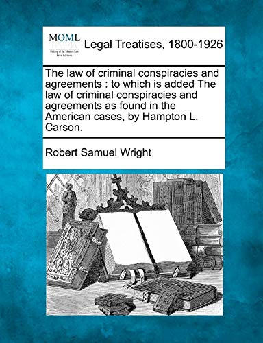 the-law-of-criminal-conspiracies-and-agreements-to-which-is-added-the-law-of-criminal-conspiracies-and-agreements-as-found-in-the-american-cases-by-hampton-l-carson