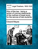 Mayes, Edward: Ribs of the law: being a series of concise statements of the outlines of legal study for the service of law students.