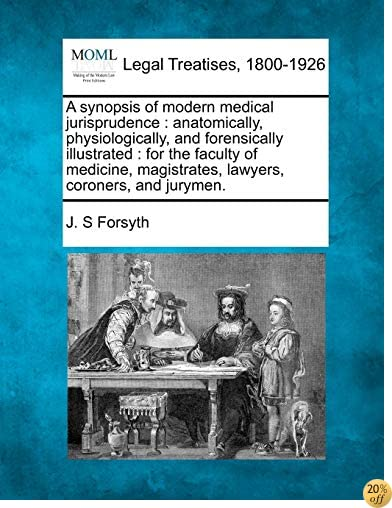 A synopsis of modern medical jurisprudence: anatomically, physiologically, and forensically illustrated : for the faculty of medicine, magistrates, lawyers, coroners, and jurymen.