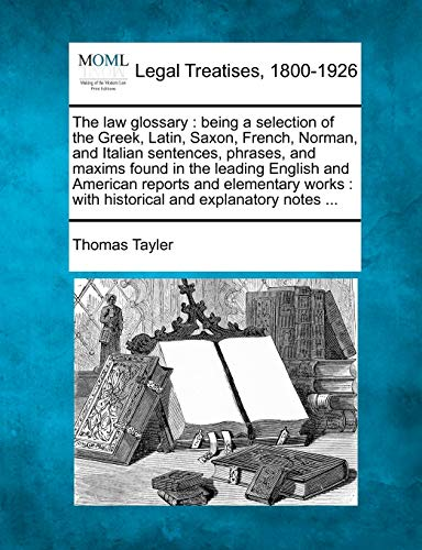 the-law-glossary-being-a-selection-of-the-greek-latin-saxon-french-norman-and-italian-sentences-phrases-and-maxims-found-in-the-leading-with-historical-and-explanatory-notes