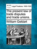 Geldart, William: The present law of trade disputes and trade unions.
