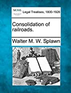 Consolidation of Railroads by Walter M. W.…