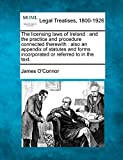 O'Connor, James: The licensing laws of Ireland: and the practice and procedure connected therewith : also an appendix of statutes and forms incorporated or referred to in the text.