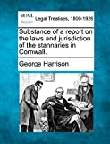 Harrison, George: Substance of a report on the laws and jurisdiction of the stannaries in Cornwall.