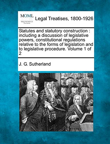 statutes-and-statutory-construction-including-a-discussion-of-legislative-powers-constitutional-regulations-relative-to-the-forms-of-legislation-and-to-legislative-procedure-volume-1-of-2
