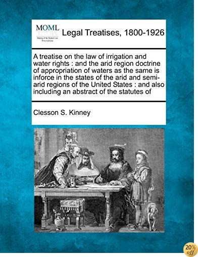 A treatise on the law of irrigation and water rights: and the arid region doctrine of appropriation of waters as the same is inforce in the states of ... also including an abstract of the statutes of