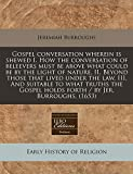 Burroughs, Jeremiah: Gospel conversation wherein is shewed I. How the conversation of beleevers must be above what could be by the light of nature, II. Beyond those that ... holds forth / by Jer. Burroughs. (1653)