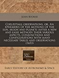 Booker, John: Coelestiall observations, or, An ephemeris of the motions of the sun, moon and planets (after a new and easie method) their various aspects, ... many necessary tables and observations (1653)