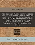 Barton, William: The book of Psalms in metre close and proper to the Hebrew: smooth and pleasant for the metre: to be sung in usuall and known tunes: fitted for the ... Christians / by William Barton ... (1654)