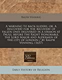 Venning, Ralph: A warning to back-sliders, or, A discovery for the recovery of fallen ones delivered in a sermon at Pauls, before the Right Honorable, the Lord Major ... the city of London / by Ralph Venning. (1657)